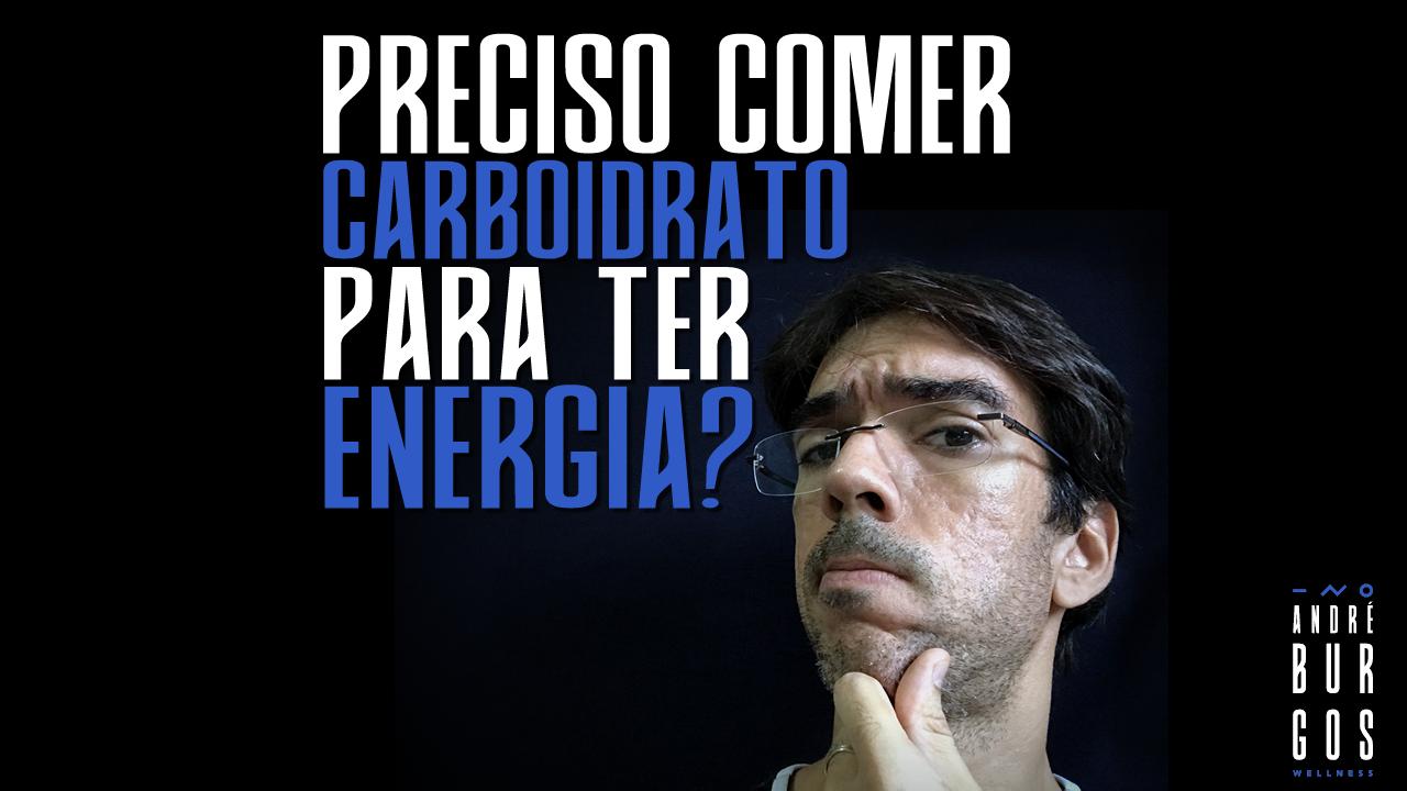 Preciso comer carboidratos para ter energia?