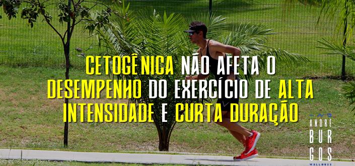 CETOGÊNICA NÃO AFETA O DESEMPENHO DO EXERCÍCIO DE ALTA INTENSIDADE E CURTA DURAÇÃO