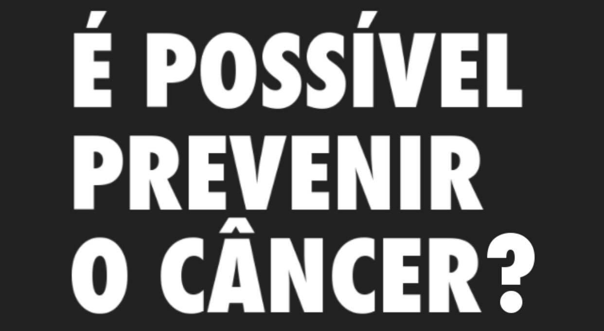 É possível prevenir o câncer!